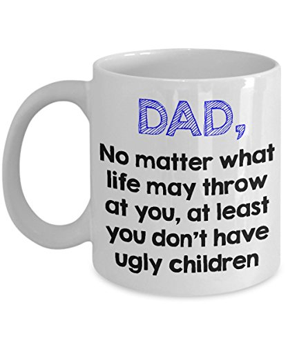 Funny Gift for Dad - At Least You Don't Have Ugly Children - Fathers Day Coffee Mug - Birthday - Quality Ceramic Present for Daddy, Papa