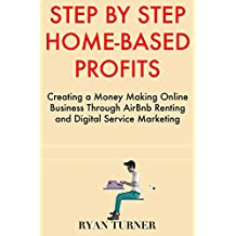 Step by Step Home-Based Profits: Creating a Money Making Online Business Through AirBnb Renting and Digital Service Marketing
