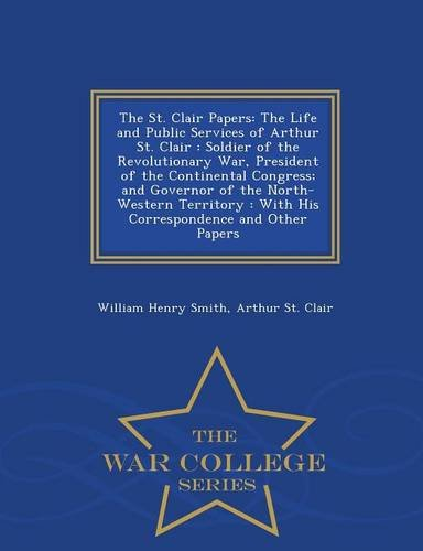 Download The St. Clair Papers: The Life and Public Services of Arthur St. Clair : Soldier of the Revolutionary War, President of the Continental Congress; and ... Papers - War College Series (Spanish Edition) PDF
