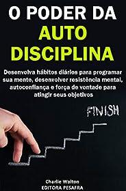 O Poder da AutoDisciplina: Desenvolva hábitos diários para programar sua mente, desenvolver resistência mental