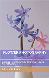 Flower Photography - Discover How To Capture Beautiful Flower Photography... (Photography Revealed Book 9) (English Edition)