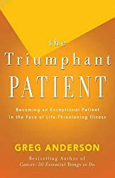 The Triumphant Patient: Become an Exceptional Patient in the Face of Life-Threatening Illness