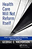 Health Care Will Not Reform Itself: A User's Guide to Refocusing and Reforming American Health Care by George C. Halvorson