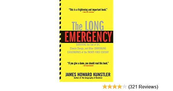 The Long Emergency: Surviving the End of Oil, Climate Change, and Other Converging Catastrophes of the Twenty-First Century, James Howard Kunstler, ...