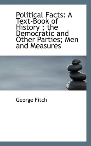 Political Facts: A Text-Book of History ; the Democratic and Other Parties; Men and Measures