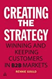 Creating the Strategy : Winning and Keeping Customers in B2B Markets, Gould, Rennie, 0749466146
