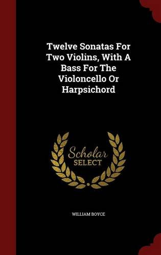 Read Online Twelve Sonatas For Two Violins, With A Bass For The Violoncello Or Harpsichord PDF