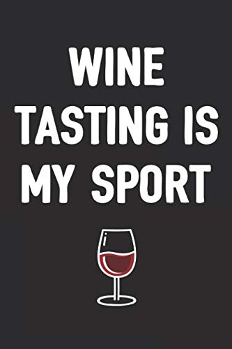 Wine Tasting Is My Sport: A Funny Journal For Wine Lovers (6x9 Notebook, Diary, Log, Record Keeper, 100 Pages )