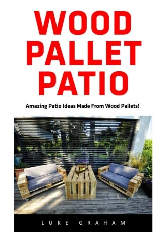 Wood Pallet Patio: For Beginners! - 30 Amazing and Modern Wood Pallets Projects To Decorate Your Garden And Home! (Wood Pallet, DIY Projects, DIY Household Hacks) (Pallet Wood Patio)