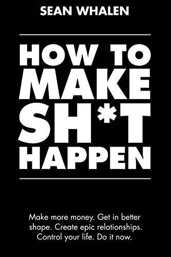 How to Make Sh*t Happen: Make more money, get in better shape, create epic relationships and control your life! (How To Get More Money)