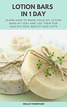 Lotion Bars in 1 Day: Learn How to Make Your DIY Lotion Bars in 1 Day and Use Them for Healthy Skin, Beauty and Gifts by [Thompson, Hollie]