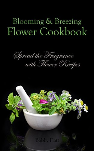 Blooming & Breezing Flower Cookbook: Spread the Fragrance with Flower Recipes by [Flatt, Bobby]