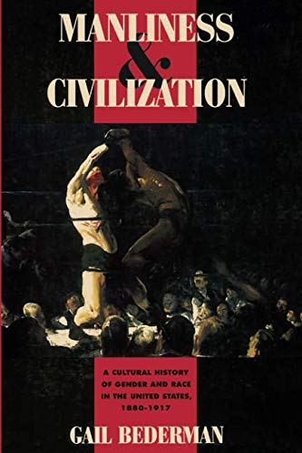Manliness and Civilization: A Cultural History of Gender and Race in the United States, 1880-1917 (Women in Culture and