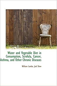 Book Water and Vegetable Diet in Consumption, Scrofula, Cancer, Asthma, and Other Chronic Diseases by Joel Shew William Lambe (2009-03-19)