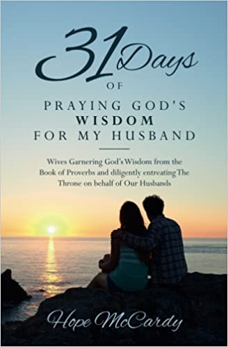 Book 31 Days of Praying God's Wisdom for My Husband: Wives Garnering God's Wisdom from the Book of Proverbs and diligently entreating The Throne on behalf of Our Husbands