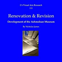 Renovation and Revision: Development of the Ashmolean Museum: Cv/Visual Arts Research, Book 111 Speech by Nicholas James Narrated by Ian Kingsley