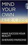 MIND YOUR OWN BUSINESS: MAKE SUCCESS YOUR REALITY (COUNSELING SESSION Book 1)