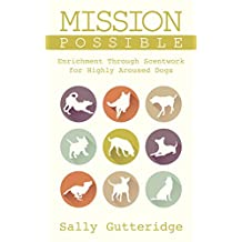 Mission Possible: Enrichment through Scentwork for Highly Aroused Dogs (Mission Possible Solutions Book 1)