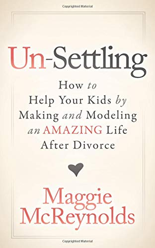 Un-Settling: How to Help Your Kids by Making and Modeling an Amazing Life After Divorce (With Kids Dating)