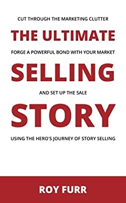 The Ultimate Selling Story: Cut Through the Marketing Clutter, Forge a Powerful Bond with Your Market, and Set Up the Sale Using the Hero's Journey of Story Selling