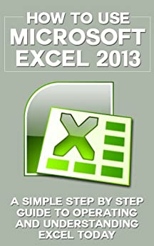 How to Use Microsoft Excel 2013: A Simple Step by Step Guide to Operating and Understanding Excel Today (Excel 2013 in Computer, Excel 2010, Excel 2007, ... Excel Formulas, MS Office Application) by [Anderson, Ben]