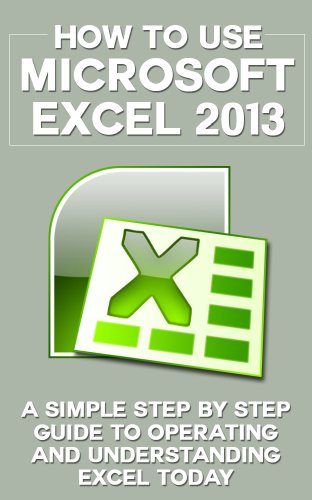 How to Use Microsoft Excel 2013: A Simple Step by Step Guide to Operating and Understanding Excel Today (Excel 2013 in Computer, Excel 2010, Excel 2007, ... Excel Formulas, MS Office Application) Pdf