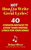 How [Not] to Write Great Lyrics!: 40 Common Mistakes to Avoid When Writing Lyrics For Your Songs