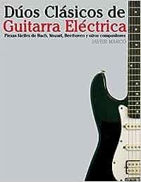 Dúos Clásicos de Guitarra Eléctrica: Piezas fáciles de Bach, Mozart, Beethoven y otros compositores en Partitura y Tablatura: Amazon.es: Javier Marcó: ...
