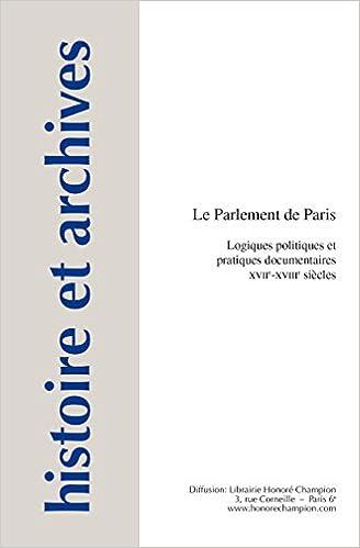LE PARLEMENT DE PARIS. LOGIQUES POLITIQUES ET PRATIQUES DOCUMENTAIRES.  XVIIe-XVIIIe siècles. 5e781450f587