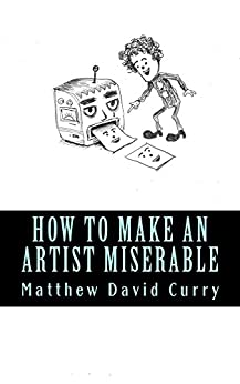 How to Make an Artist Miserable: A journal/essay/tirade by [Curry, Matthew David]