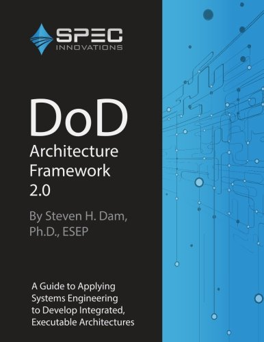 DoD Architecture Framework 2.0: A Guide to Applying Systems Engineering to Develop Integrated, Executable  Architectures