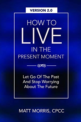 How To Live In The Present Moment, 2.0 - Let Go Of The Past & Stop Worrying About The Future (Self Help, Mental Health, Mindfulness, Self Esteem & Emotional ... - Living Present