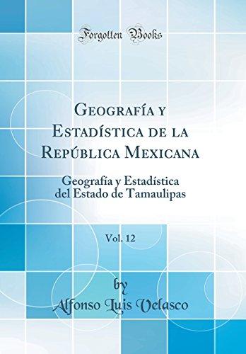 Geografia y Estadistica de la Republica Mexicana, Vol. 12: Geografia y Estadistica del Estado de Tamaulipas (Classic Reprint) (Spanish Edition) [Alfonso Luis Velasco] (Tapa Dura)