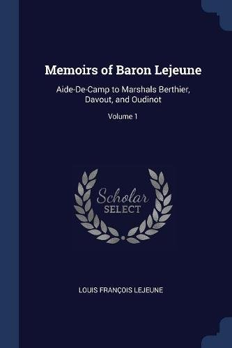 Download Memoirs of Baron Lejeune: Aide-De-Camp to Marshals Berthier, Davout, and Oudinot; Volume 1 PDF