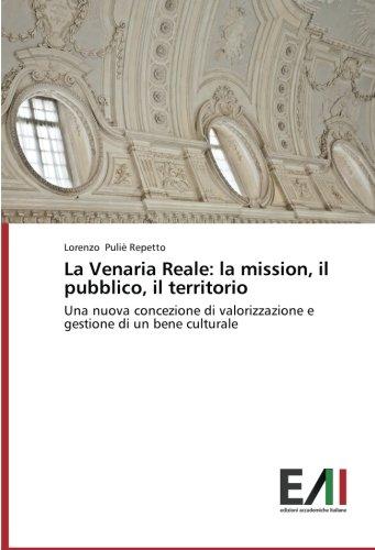La Venaria Reale: la mission, il pubblico, il territorio: Una nuova concezione di valorizzazione e gestione di un bene culturale