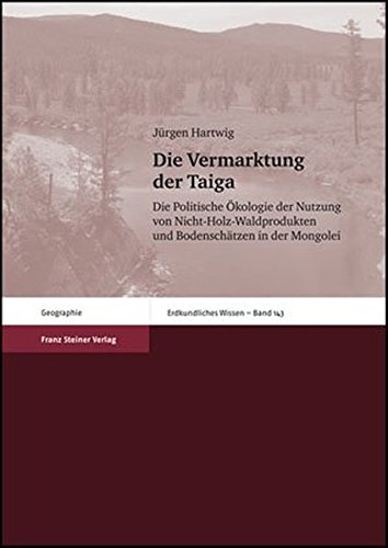 Die Vermarktung der Taiga: Die Politische Ökologie der Nutzung von Nicht-Holz-Waldprodukten und Bodenschätzen in der Mongolei (Erdkundliches Wissen, Band 143)