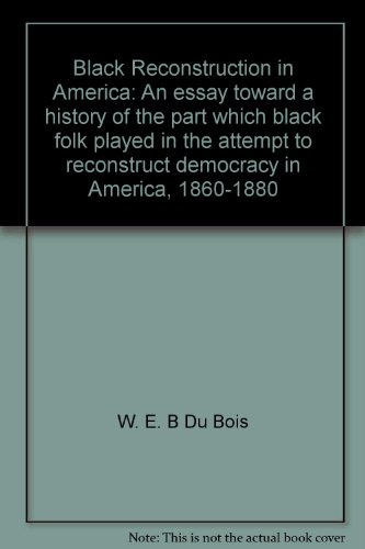 Black Reconstruction in America: An essay toward a history of the part which black folk played in the attempt to reconstruct democracy in America, 1860-1880