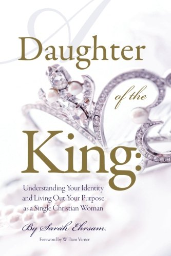 Daughter of The King: Understanding Your Identity and Living Out Your Purpose as a Single Christian Woman
