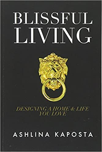 Blissful Living: Designing A Home And Life You Love by Ashlina Kaposta