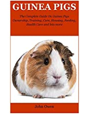 Guinea Pigs: The Complete Guide On Guinea Pigs Ownership, Training, Care, Housing, Feeding, Health Care and lots more