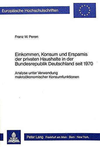 Einkommen, Konsum und Ersparnis der privaten Haushalte in der Bundesrepublik Deutschland seit 1970: Analyse unter Verwendung makroökonomischer ... Universitaires Européennes) (German Edition)