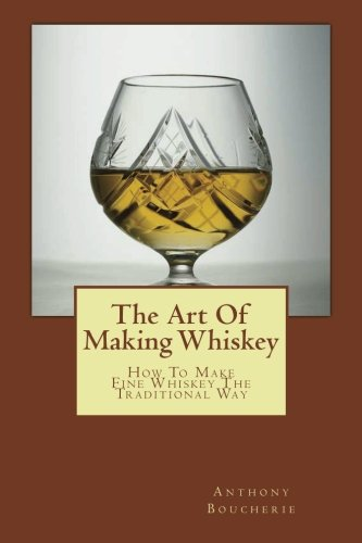 The Art Of Making Whiskey: How To Make Fine Whiskey The Traditional Way pdf epub