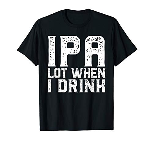IPA LOT WHEN I DRINK Father's Day Beer Drinking T Shirt Gift