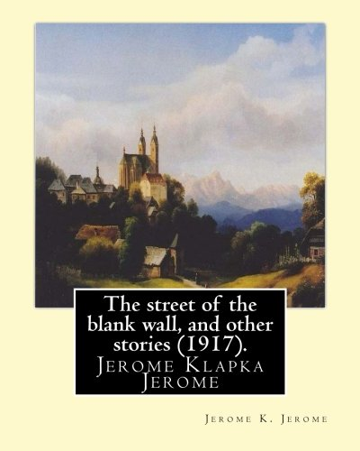 The street of the blank wall, and other stories (1917), By Jerome K. Jerome: Jerome Klapka - Blank Story Wall