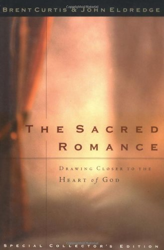 The Sacred Romance: Drawing Closer to the Heart of God by Eldredge, John, Curtis, Brent (2001) Hardcover