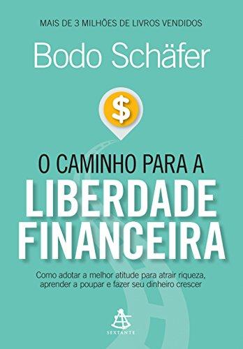 O caminho para a liberdade financeira: Como adotar a melhor atitude para atrair riqueza, aprender a poupar e fazer seu dinheiro crescer