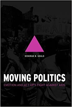 Book Moving Politics: Emotion and ACT UP's Fight against AIDS by Gould, Deborah B (2010)