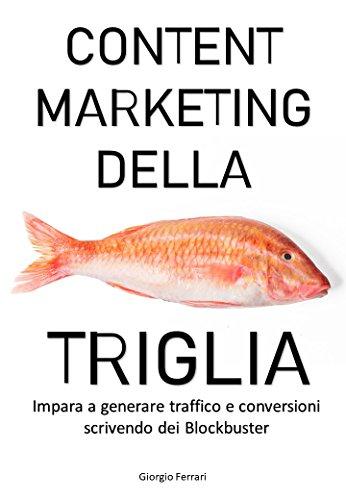 CONTENT MARKETING DELLA TRIGLIA: Impara a generare traffico e vendite scrivendo dei Blockbuster (Italian Edition)