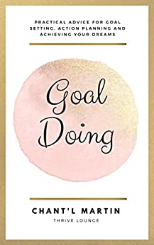 Goal Doing: Practical Advice For Goal Setting, Action Planning and Achieving Your Dreams by [Martin, Chantl]