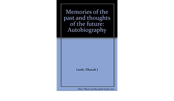 711a45f59 Memories of the past and thoughts of the future  Autobiography  Elkanah J  Lamb  Amazon.com  Books